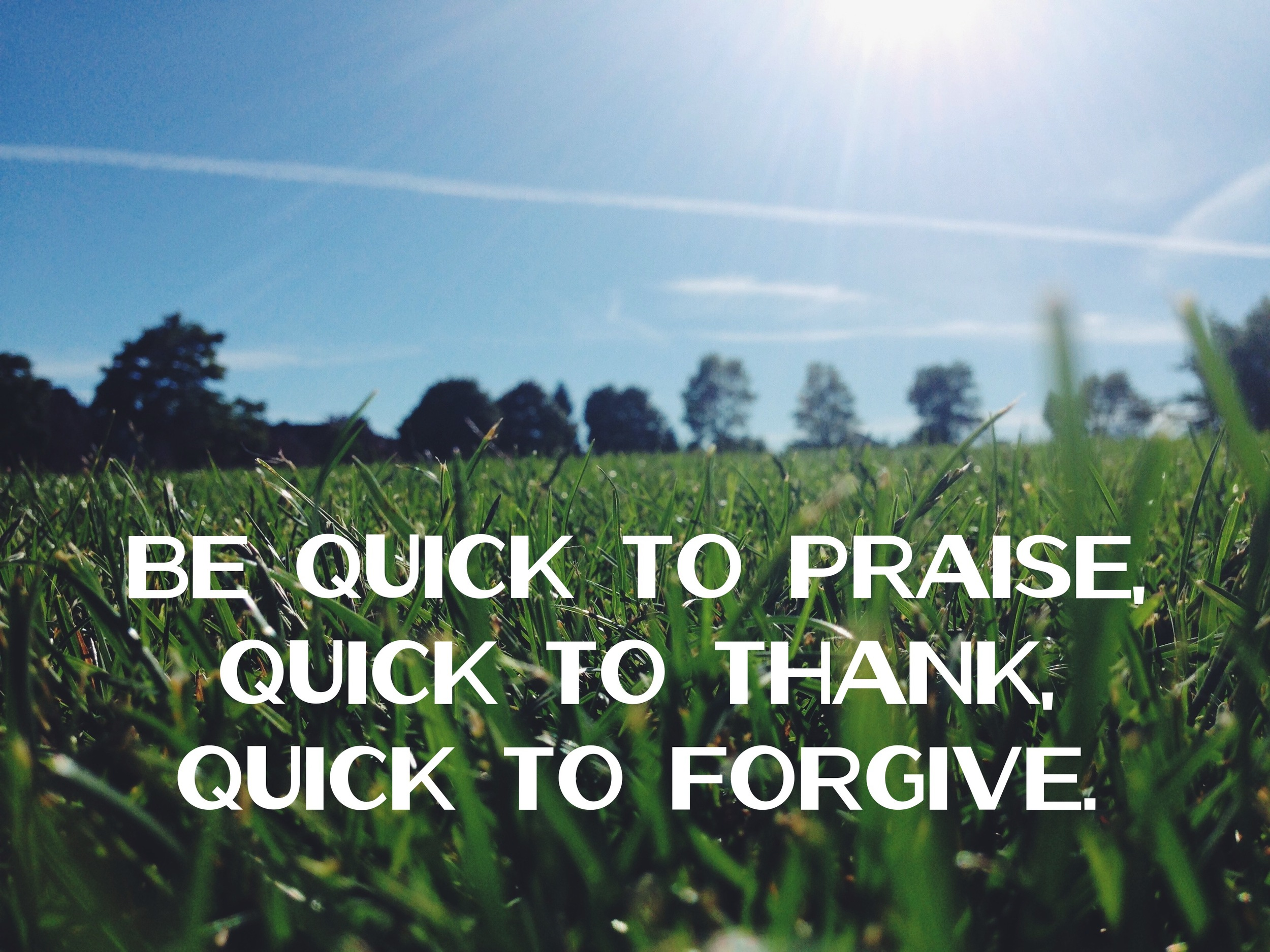 be quick to praise thank and forgive nadinewouldsay