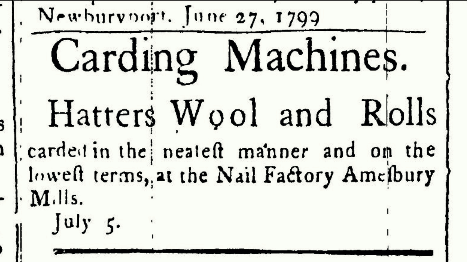 An advertisement from the Newburyport Herald and Gazetter published on June 27, 1799 invites customers to have wool carded in the Nail Factory in the Amesbury Mills.