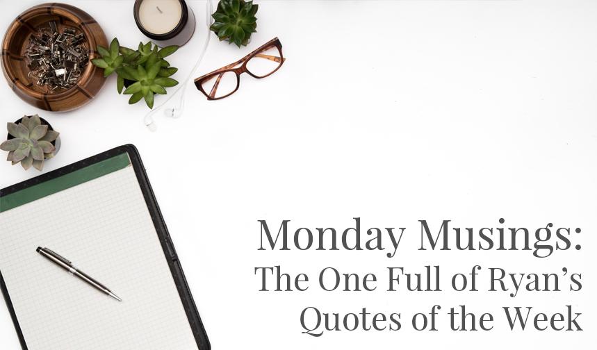 Monday Musings - Ryan Quotes.jpg