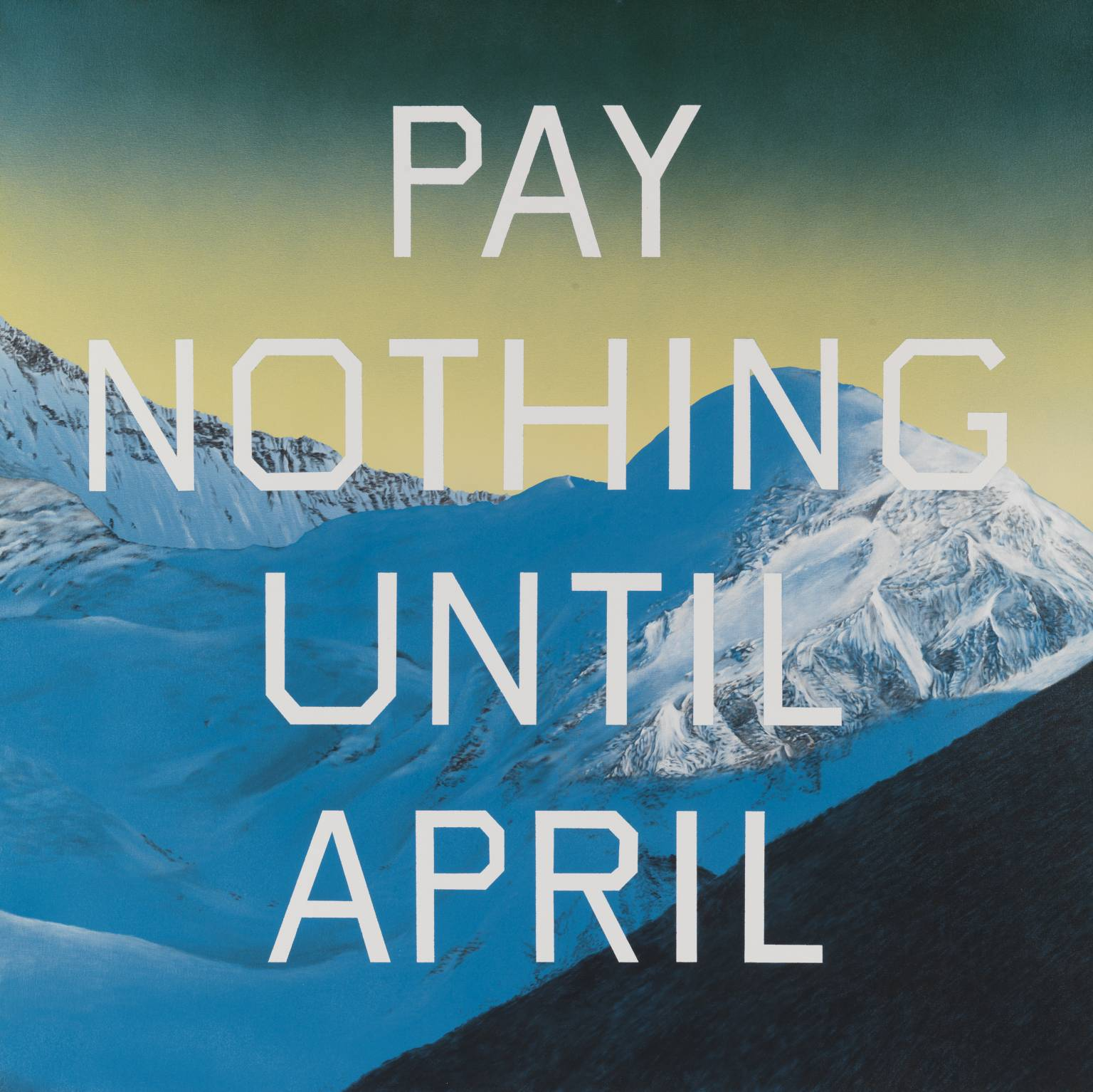 "Ed Ruscha,  Pay Nothing Until April  (2003). Ruscha celebrated his birthday this week, and the Tate Modern (where this holiday-themed work is housed) describes the painting as expressing ""a cool, detached world-view in keeping with Ruscha's conceptual works such as his photo-book  (Every Building On) The Sunset Strip  1966. Roughly the size of a poster that might be displayed in a shop window, the picture's alpine setting and eye-grabbing lettering call to mind an advertisement for a bargain ski holiday."""
