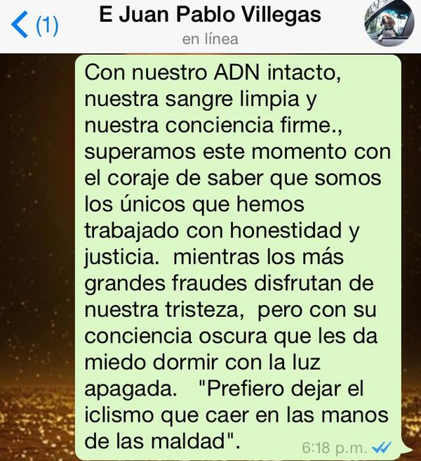 "Message written by Juan Pablo as 4-72s professional team came to an end in December 2014.    Translation:  With our DNA intact*, our blood completely clean and our conscience clear, we rose above with courage, brought about by knowing that we were the only ones working honestly and justly. All this while the biggest frauds enjoy our sadness at this time. But I know their conscience is far from clear, to the point that they are scared to sleep at night with the lights off. I would rather leave cycling, than to fall in the hands of evil."" (Message captured by  Ruta del Escarabajo )  *This is a reference to  genetic doping"