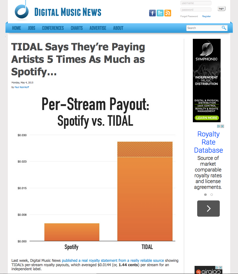 """""""Last week, Digital Music News  published a real royalty statement from a really reliable source  showing TIDAL's per-stream royalty payouts, which averaged $0.0144 (or,  1.44 cents ) per stream for an independent label.  Now, TIDAL says that statement isn't correct, and they are actually paying  double that amount . """"This is not one of TIDAL's royalty statements,"""" the company told Digital Music News in an official statement this morning.  """"For the same period (March 2015) as this purported 'leaked'statement, TIDAL paid an average royalty per stream of $0.024-0.028, or double the royalty shown in the statement.""""  TIDAL is definitely correct on one point: technically, this isn't a statement mailed from them, because they don't mail statements directly to smaller labels and artists. Rather, the statement was issued by a digital distributor servicing the independent label in question, which is norm for the industry.  In that same statement, Spotify's per-stream royalty averaged $0.0048, or  0.48 cents per stream . That fits industry numbers of approximately half-a-penny per stream, though Spotify itself has claimed a higher 0.7 cents per stream (which has never been verified as accurate)."""""""
