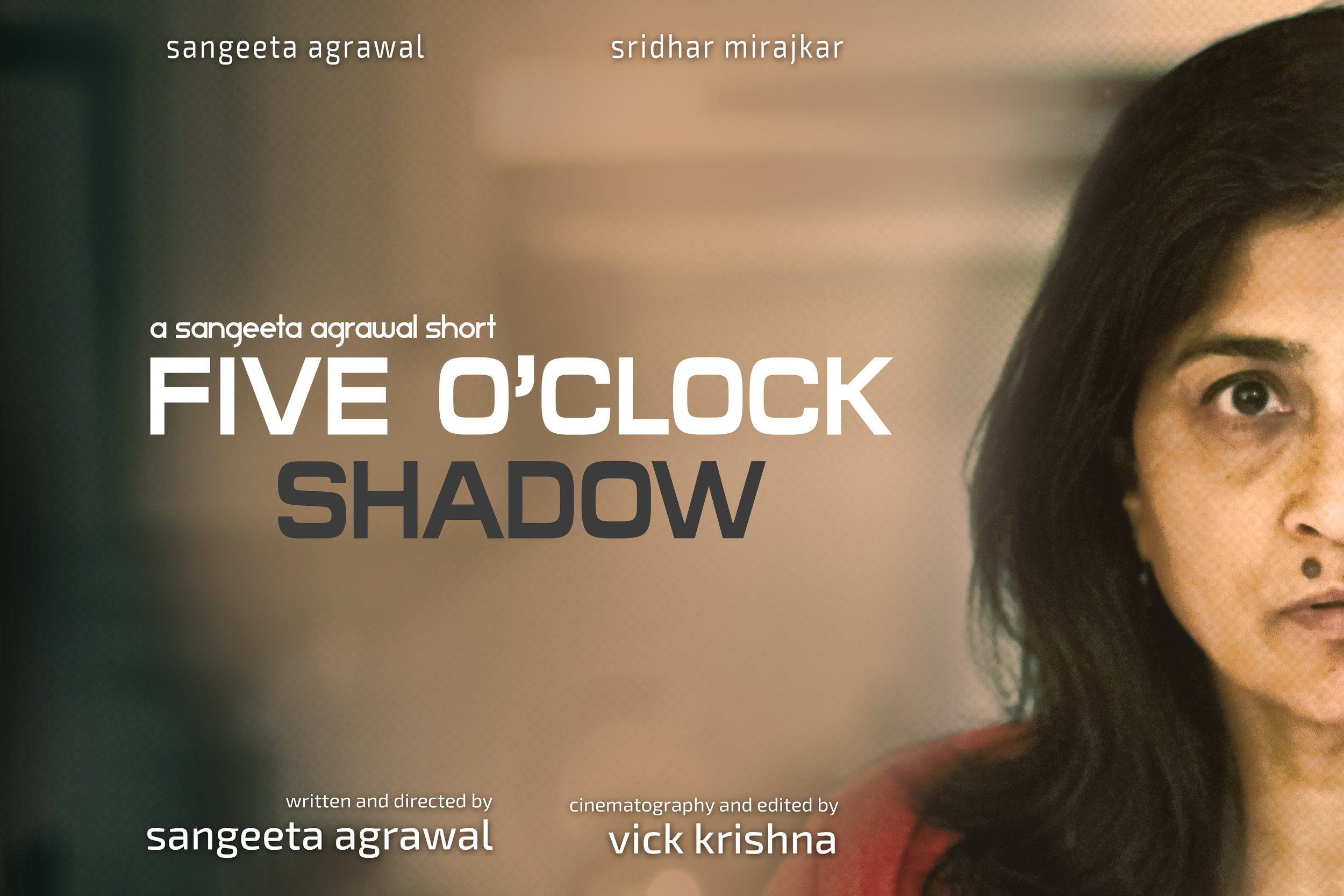 Five O'Clock Shadow - 7:14 mins. USA    D irector: Sangeeta Agrawal.  Five O'Clock Shadow,  is the story of an Indian-American mother who is the victim of racial abuse. Her worst fear rises to the surface and for the first time ever, she asks the question: Do we really belong here?