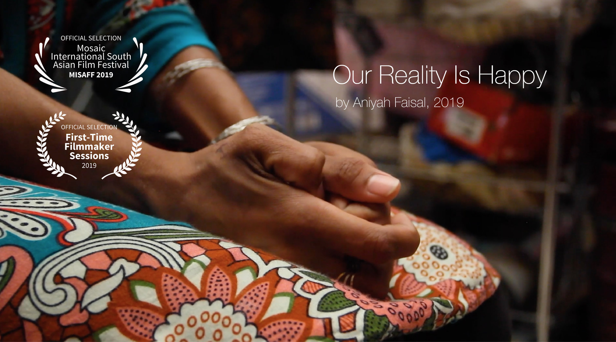Our Reality Is Happy - 3 min Canada/Pakistan   Director Aniyah Faisal. Two teenaged Pakistani maids offer a glimpse into their working lives. Aniyah Faisal is the youngest filmmaker ever to show their work at MISAFF.