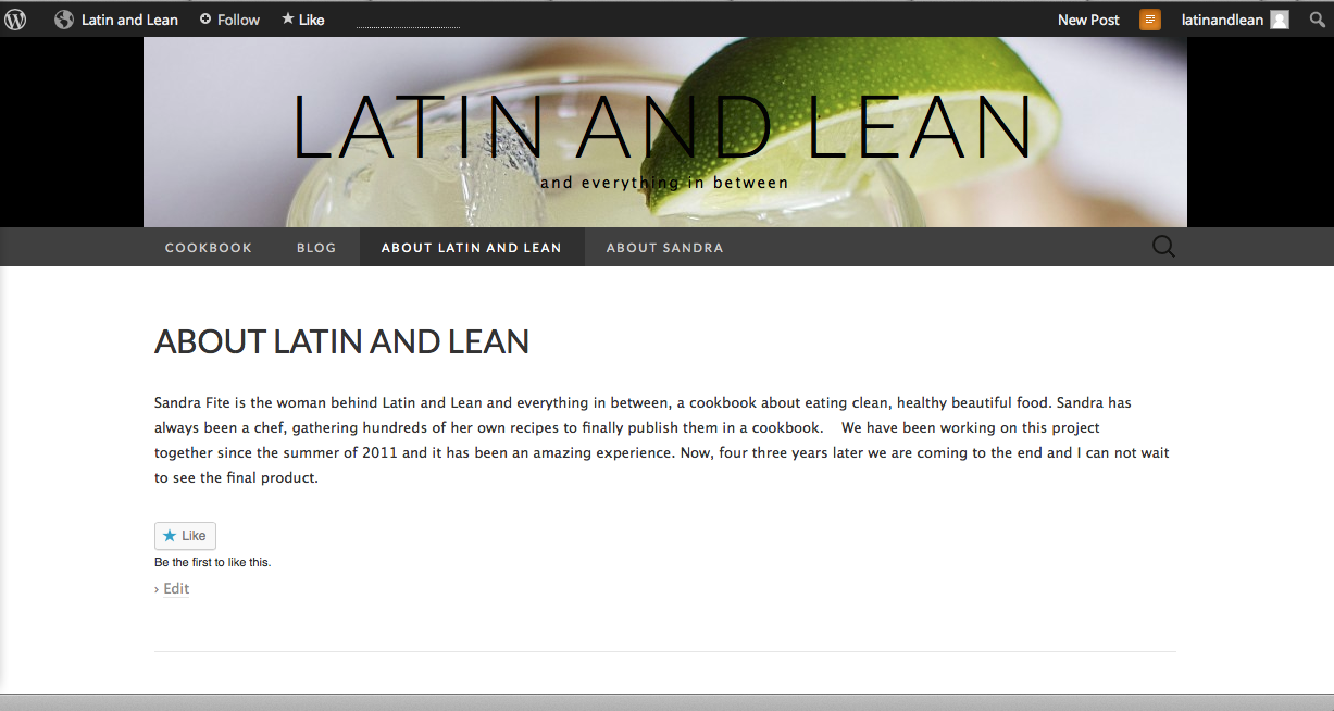 This screenshot is my second draft of latinandlean.com using Wordpress.com. So it's technically just meant to be a blog, meaning the homepage is the blog when I'd prefer it be a static home page. My short lived plan was to map her '.com' to said blog for only $13 per year through Wordpress so she'd have something easy to work with on her own .
