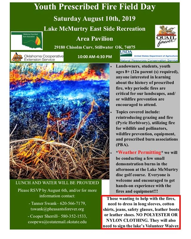 MARK YOUR CALENDARS!! Our Farm Bill Biologist Tanner Swank has partnered with Oklahoma State University Extension research Specialist Cooper Sherrill, as well as the Oklahoma Prescribed Burn Association to put on a YOUTH PRESCRIBED FIRE FIELD DAY on AUGUST 10th, 2019 from 10:00am-4:30pm at Lake McMurtry!! This will be a fun filled day for youth, as well as anyone whose interested in prescribed fire as a conservation tool.  However, there's also a chance for some hands-on time with the fire equipment! As the North Central Range Improvement Association (NCRIA) is going to be doing some small interactive demonstration burns out at Lake McMurtry, and we invite everyone to join in and help out!  Please RSVP to Tanner Swank by August 6th by texting a picture of/emailing the registration sheet to 620-566-7179 OR tswank@pheasantsforever.org