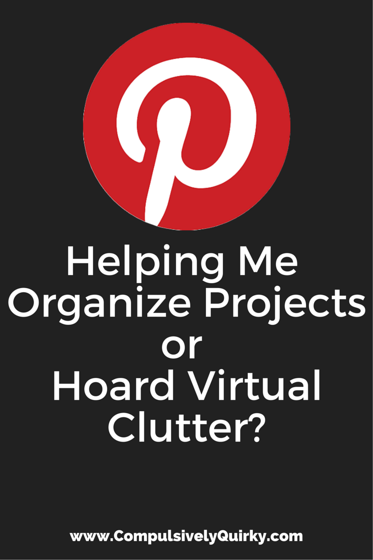 Is Pinterest Helping Me Organize Projects or Hoard Virtual Clutter? ~ www.CompulsivelyQuirky.com