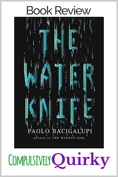 The Water Knife by Paolo Bacigalupi ~ four star review at Compulsively Quirky