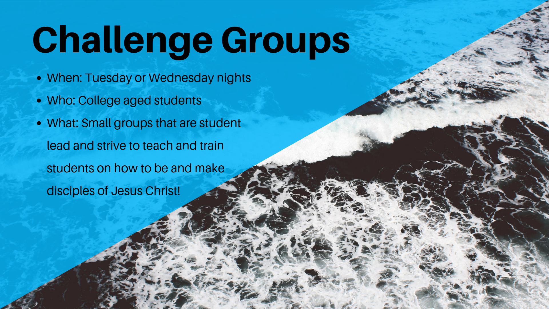 Challenge Groups | Tuesday & Wednesday Nights   Wanna grow deeper in your faith? Join one of our 14 student lead small groups that seek to grow in your faith by teaching and training one another to be disciples who make disciples of Christ!
