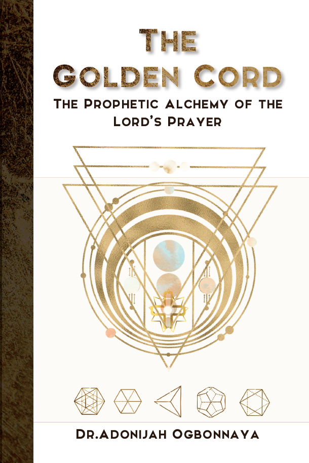 Dr. Adonijah Ogbonnaya The Golden Cord - The Prophetic Alchemy of the Lord's Prayer   Paperback available on Amazon US, UK & Africa.