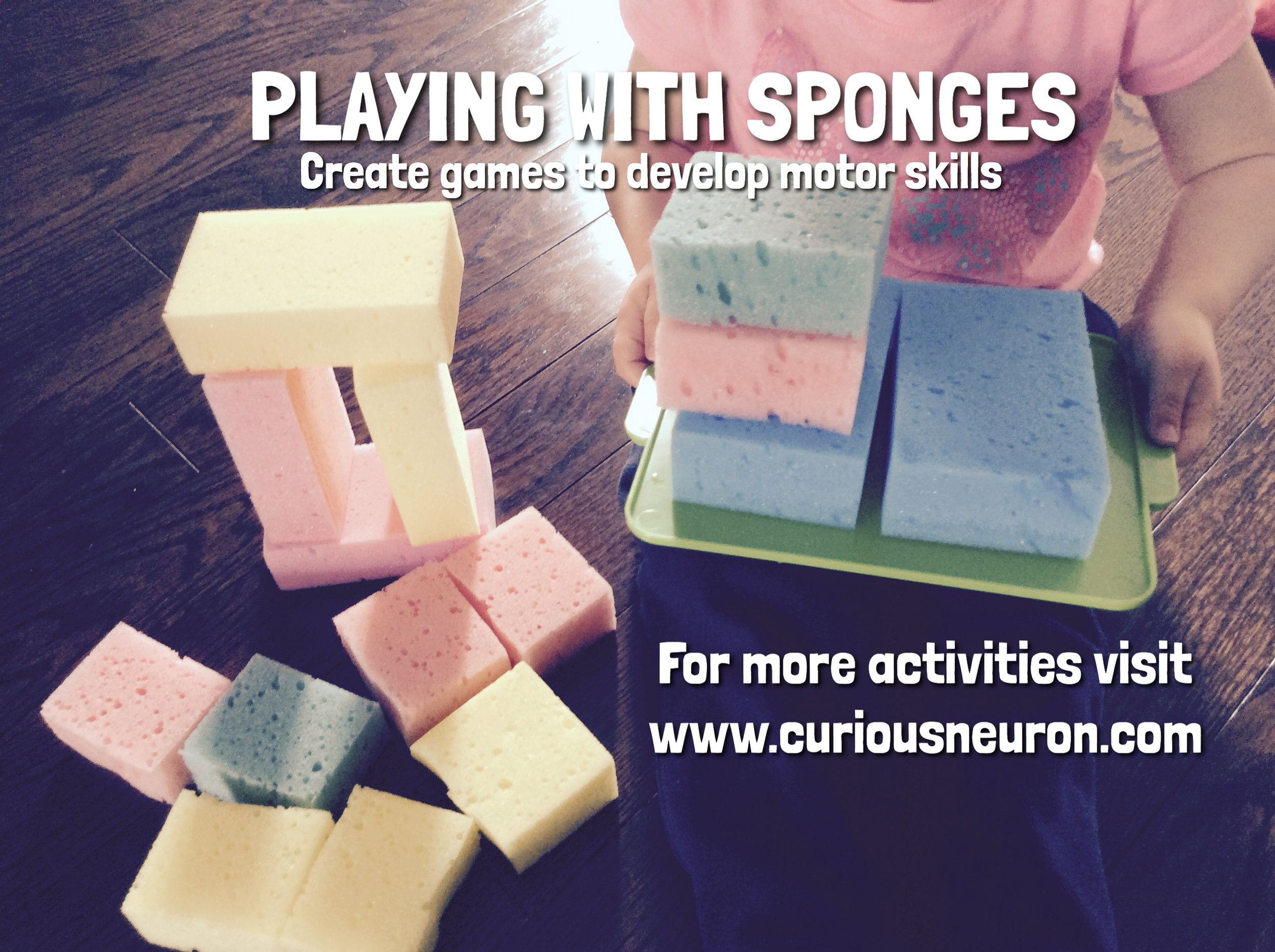 Playing with sponges is a fun way to play with babies. You can cut some in smaller pieces and build towers. You can hide them or throw them into a bowl. If your baby walks put some on a plastic cover and have your child try to walk while balancing them.