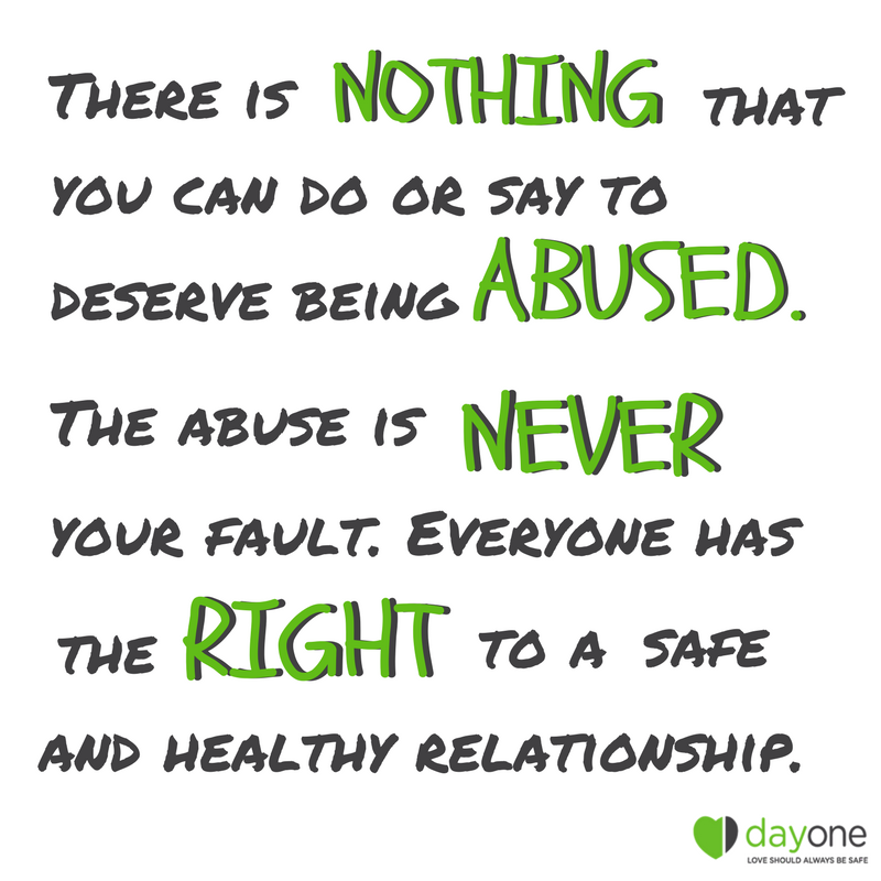 There is nothing that you can do or say to deserve being abused. The abuse is never your fault. Everyone has the right to a safe and healthy relationship..png