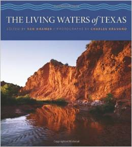 The Living Waters of Texas (Sponsored by The Meadows Center for Water and the Environment) Edited by Ken Kramer, Photos by Charles Kruvand