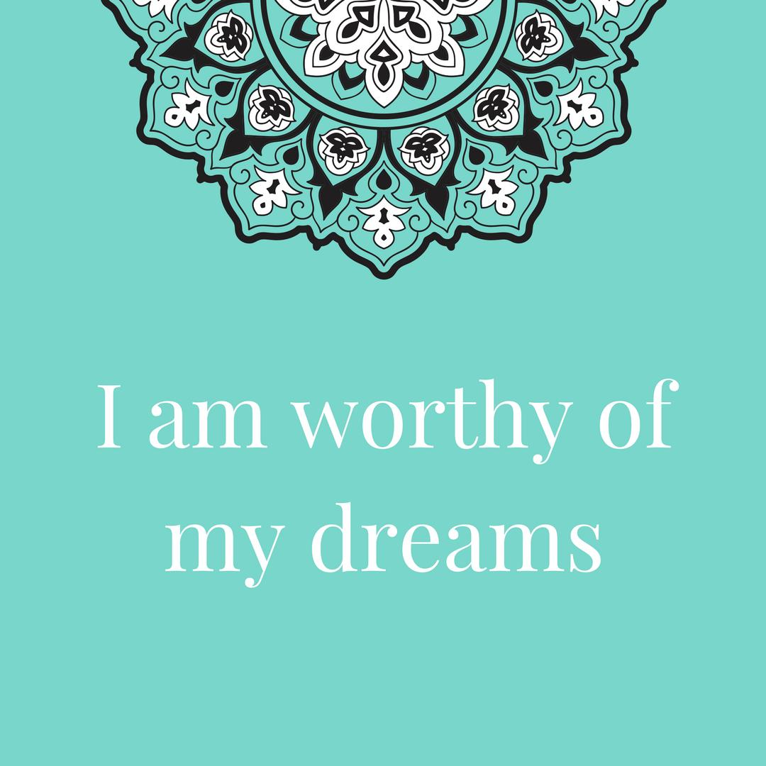 I am worthy of my dreams