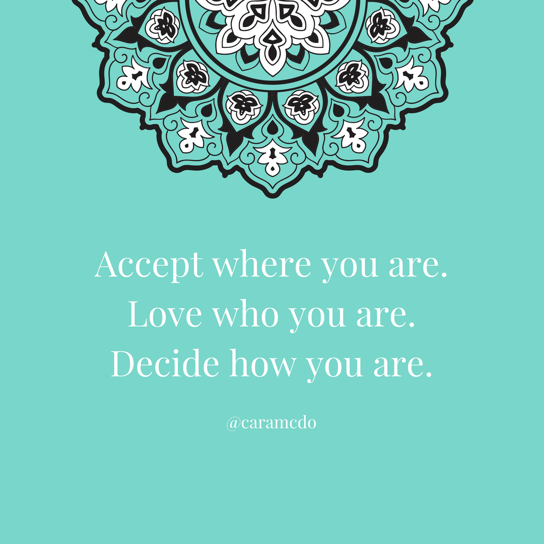 Accept where you are right now. Don't wait for anybody or anything to be happy.