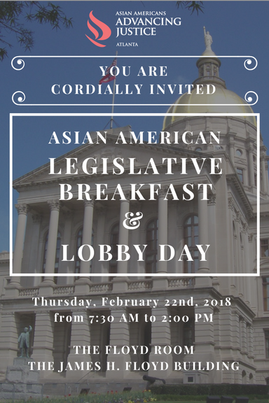 Asian American Advancing Justice is hosting their Seventh Annual Asian American Legislative Breakfast and Lobby Day on Thursday, February 22 in the Georgia State Capital located in downtown Atlanta. Our Legislative Breakfast and Lobby Day is designed to be a relationship-building opportunity among Asian American leaders, Georgia elected officials and other policy makers. Our event draws the largest number of Asian American business and community leaders to the Georgia Capitol each year, typically bringing together over 300 guests.  This year's event will start with coffee and refreshments as well as a formal program at the Floyd Room at the James H Floyd Building from 7:30AM - 9:00AM, followed by an opportunity to lobby elected officials on important issues in the legislature. Guests will be invited to join us back in the Floyd Room for a lunch and keynote address (TBD).  To purchase tickets, please visit  https://2018legbreakfast.eventbrite.com