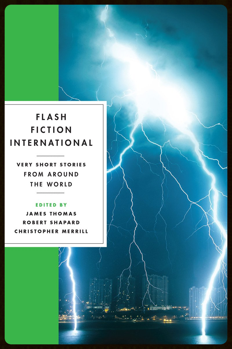 Flash Fiction International , Ed. James Thomas, Robert Shapard, Christopher Merrill (W.W. Norton 2014)