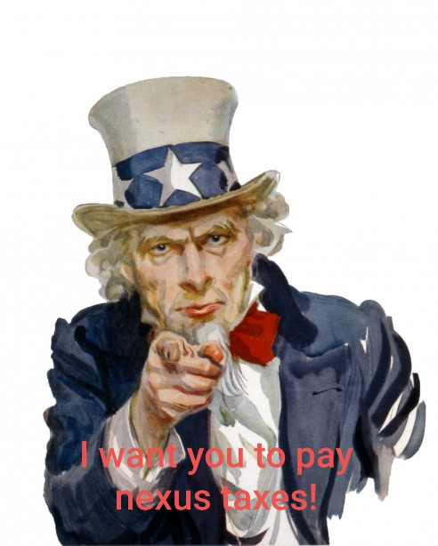 "Image is ""Uncle Sam"" with caption ""I want you to pay nexus taxes!"" Image noncopyrighted public domain with original text by Nicole Cook."