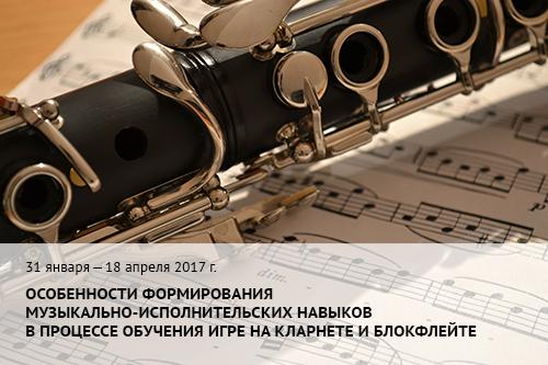 31 января–18 апреля 2017 г. Особенности формирования музыкально-исполнительских навыков в процессе обучения игре на кларнете и блокфлейте