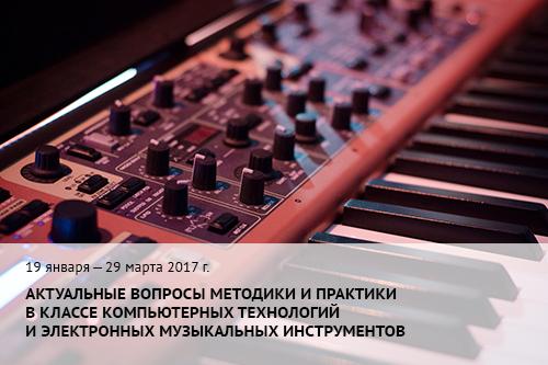 19 января – 29 марта 2017 г. Актуальные вопросы методики и практики в классе компьютерных технологий и электронных музыкальных инструментов