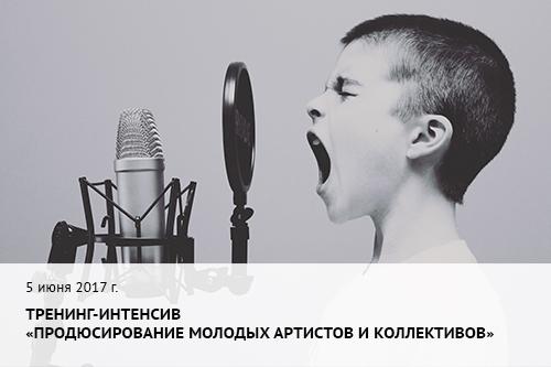 """5 июня 2017 г.  Тренинг-интенсив """"Продюсирование молодых артистов и коллективов"""""""