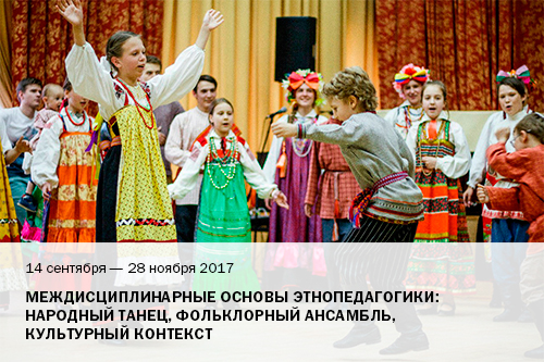 14 сентября – 28 ноября 2017   Междисциплинарные основы этнопедагогики: народный танец, фольклорный ансамбль, культурный контекст