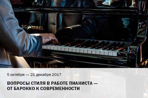 5   октября – 21 декабря 2017 г.   Вопросы стиля в работе пианиста  –  от барокко к современности