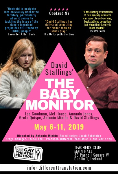 The Baby Monitor a smash at IDGTF! - Amanda traveled with the production of David Stallings' marvelous play, The Baby Monitor, to the International Dublin Gay Theatre Festival. It was a marvelous trip; the audiences grew day by day, and the production was nominated for four awards:Doric Wilson Award for Intercultural Dialogue: The Baby Monitor for exploring the external pressure on LGBT parentingMicheal Mac Liammoir Award for Outstanding performance by a male: Leo Goodman as Josh in The Baby Monitor USAEva Gore Booth Award for Outstanding performance by a female: Amanda Jones as Claire in The Baby Monitor, USAOscar Wilde for Best New Writing: David Stallings, The Baby Monitor USA