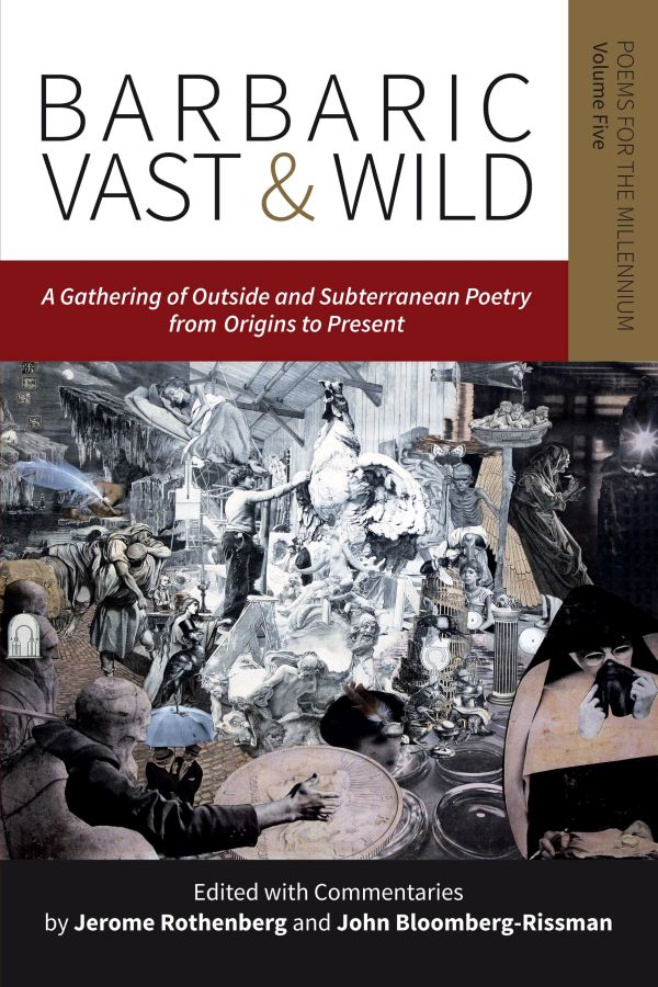 This Sunday May 17th at 3pm, join us for a reading & party for Jerome Rothenberg's Barbaric Vast & Wild (Poems for the Millennium, volume 5).       Barbaric Vast & Wild is a continuation and a possible culmination of the project that began with Jerome Rothenberg's Technicians of the Sacred in 1968 and led to the first four volumes of Poems for the Millennium in the 1990s and 2000s. In this new and equally groundbreaking volume, Rothenberg and John Bloomberg-Rissman have assembled a wide-ranging gathering of poems and related language works, whose outside/outsider and subterranean/subversive positions challenge some of the boundaries to where poetry has been or may be practiced, as well as the form and substance of the poetry itself. It also extends the time frame of the preceding volumes in Poems for the Millennium, hoping to show that, in all places and times, what the dominant culture has taken as poetry has only been part of the story.