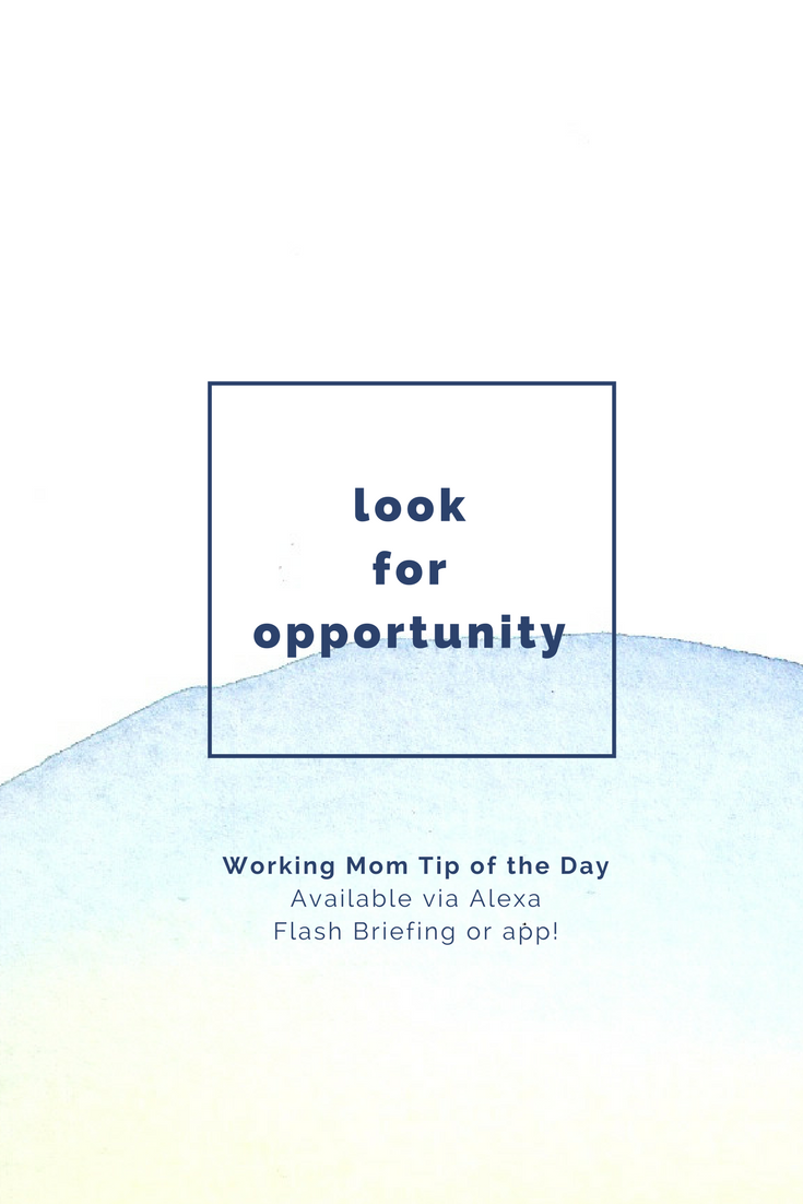 look for opportunity- working mom tip of the day by robin camarote