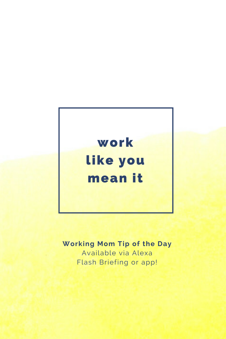 work like you mean it- working mom tip of the day by robin camarote