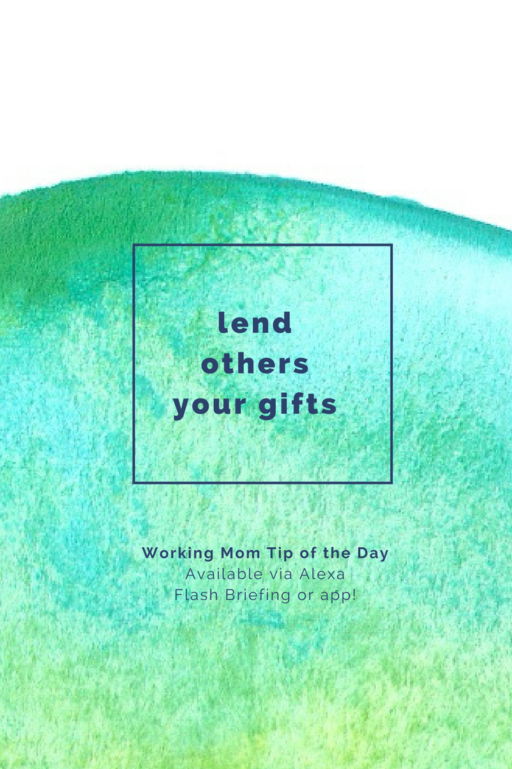 lend others your gifts- working mom tip of the day by robin camarote