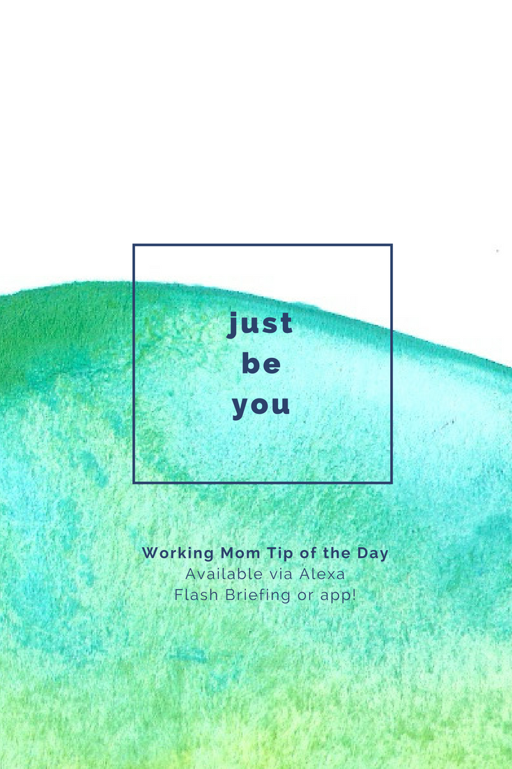 just be you- working mom tip of the day by robin camarote