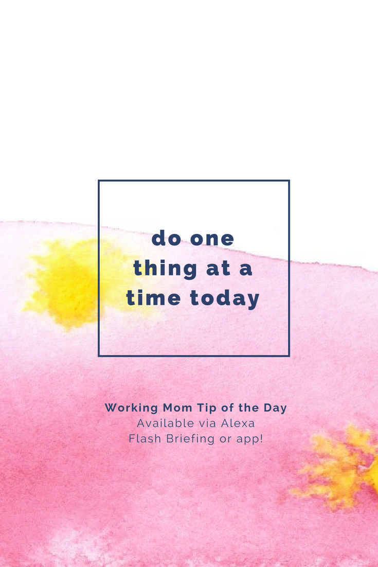 do one thing at a time today- working mom tip of the day by robin camarote