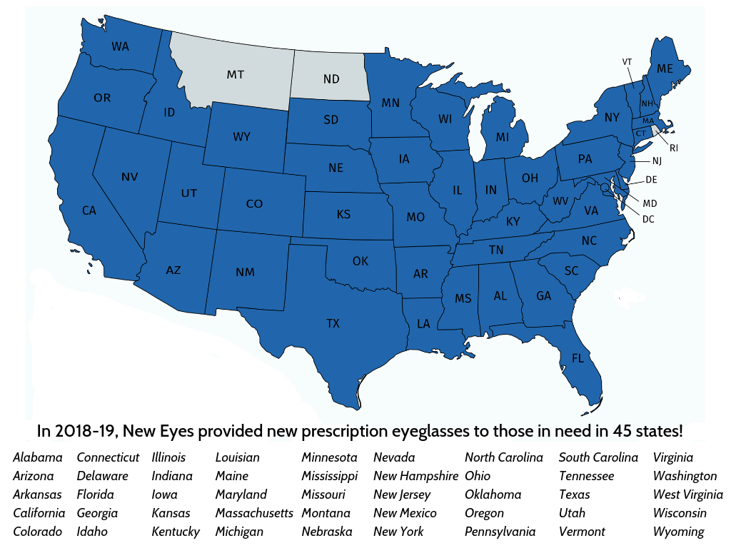 2018-19 U.S. Program - New Eyes provided 13,747 new prescription eyeglasses to U.S. residents in 45 states. The top ten states served were California, Colorado, Kentucky, Maine, New Jersey, North Carolina, Pennsylvania, Oklahoma, South Carolina and Virginia.