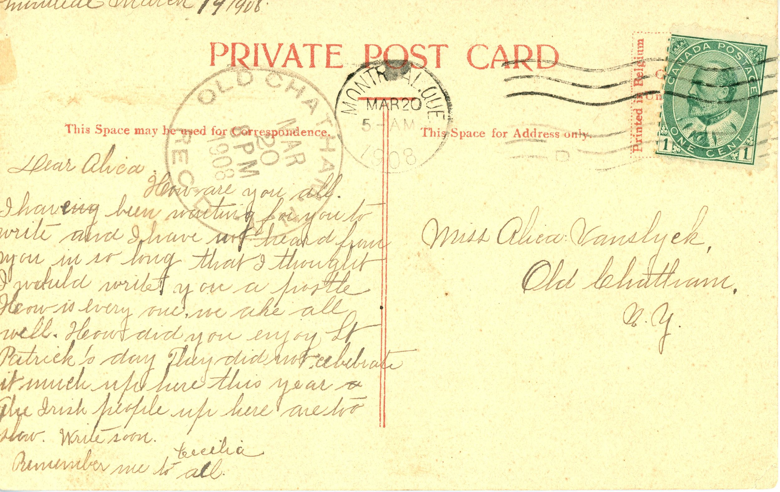 """Sent from Montreal, QC, on March 20, 1908 to Old Chatam, NY.  """"Dear Alicia, How are you all. I have been waiting for you to write and I have not heard from you in so long that I thought I would write you a postle. How is every one. We are all well. How did you enjoy St Patrick's day. They did not celebrate it much up here this year. The Irish people up here are too slow. Write soon. Remember me to all - Cecelia."""""""
