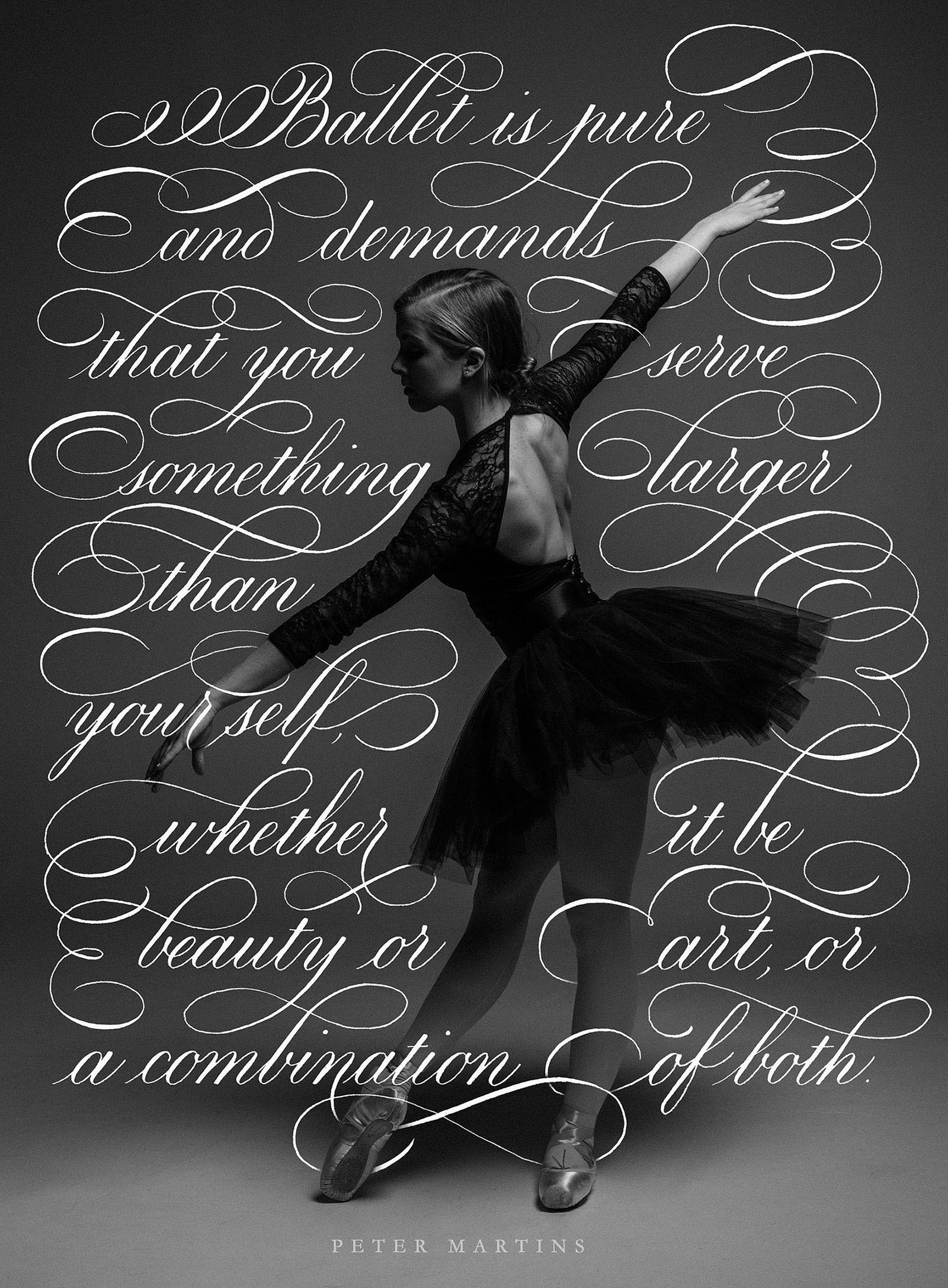 """""""Ballet is pure and demands that you serve something larger than yourself, whether it be beauty or art, or a combination of both. It requires discipline, taking care of yourself, taking care of your own body first. Then it allows you to give of that beauty, the beauty that you acquire by sculpting your own body all your life.""""Peter Martins  Calligraphy by Type and Graphics Lab  typeandgraphicslab.com 