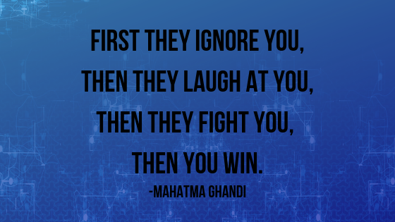 First They Ignore you, Then They Laugh At you, Then they Fight You, THEN YOU WIN..png