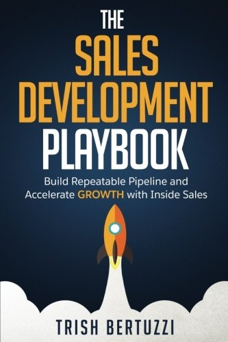 The Sales Development Playbook: Build Repeatable Pipeline and Accelerate Growth with Inside Sales  by Trish Bertuzzi