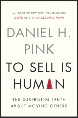 To Sell Is Human: The Surprising Truth About Moving Others  by Daniel H. Pink