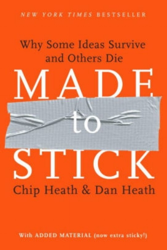 Made to Stick: Why Some Ideas Survive and Others Die  by Chip Heath & Dan Heath