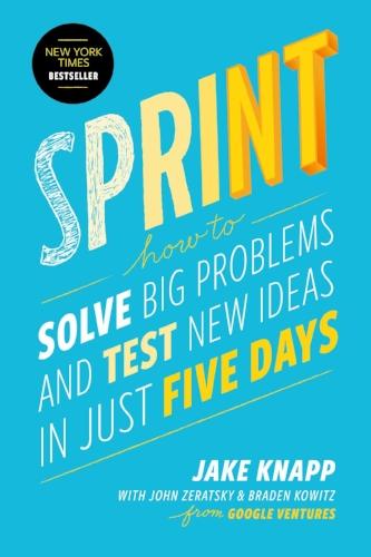 Sprint: How to Solve Big Problems and Test New Ideas in Just Five Days  by Jake Knapp, John Zeratsky & Braden Kowitz