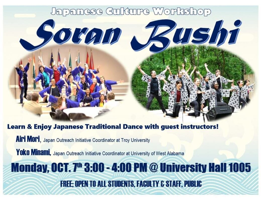 Japanese Culture Workshop: Soran Bushi (Troy, AL)   October 7, 2019 3:00 - 4:00 pm Troy University - University Hall 1005 600 University Ave Troy, AL 36082  Learn Japanese Traditional Dance next Monday at UAB -- Alabama's Japan Outreach Initiative Coordinators will be appearing as guest instructors!  Free and open to students, faculty and staff, and to the public.
