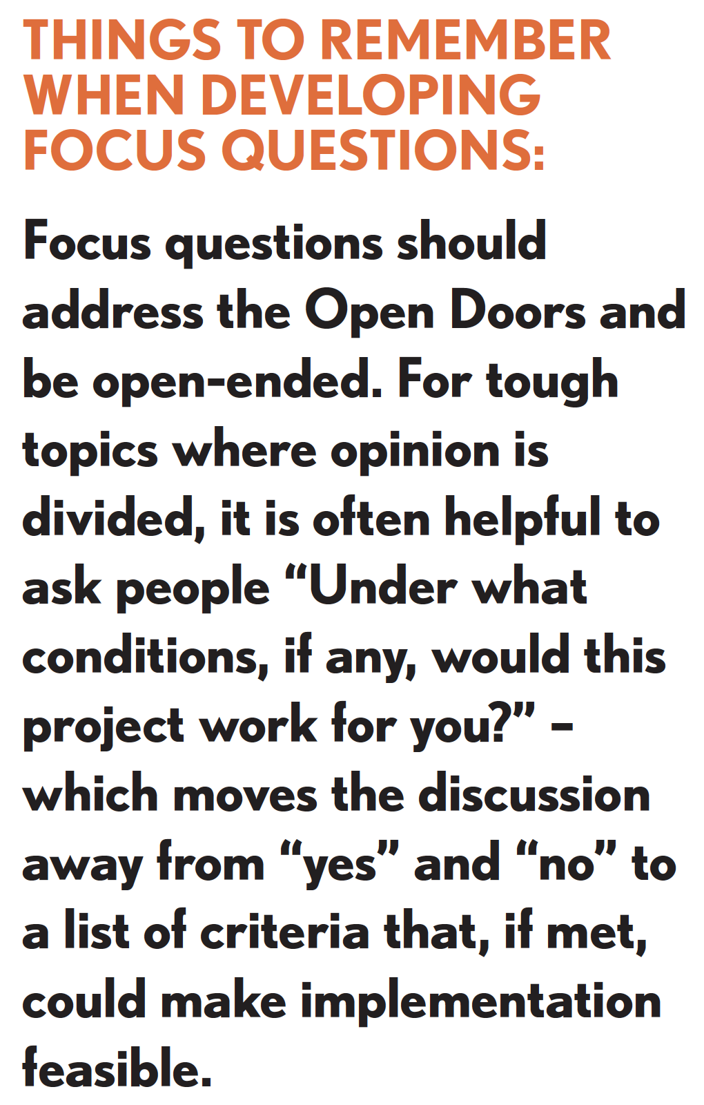 "Picture of things to remember when developing focus questions. Focus questions should address the Open Doors and be open-ended. For tough topics where opinion is divided, it is often helpful to ask people ""Under what conditions, if any, would this project work for you?"" - which moves the discussion away from ""yes"" and ""no"" to a list of criteria that, if met, could make implementation feasible."