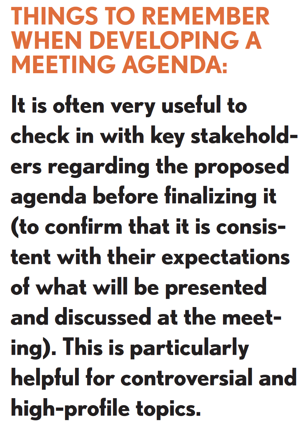 Picture of things to remember when developing a meeting agenda. It is often very useful to check in with key stakeholders regarding the proposed agenda before finalizing it (to confirm that it is consistent with their expectations of what will be presented and discussed at the meeting). This is particularly helpful for controversial and high-profile topics.