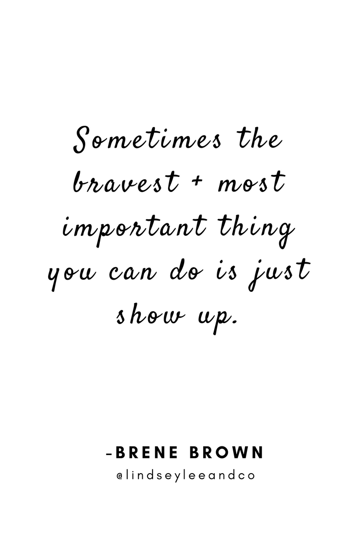 Sometimes the bravest _ most important thing you can do is just show up. -Brene Brown