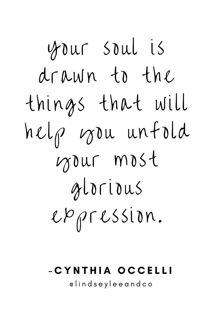 Your soul is drawn to the things that will help you unfold your most glorious expression. -Cynthia Occelli.png