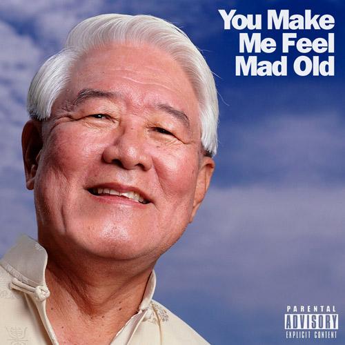 YOU MAKE ME FEEL MAD OLD