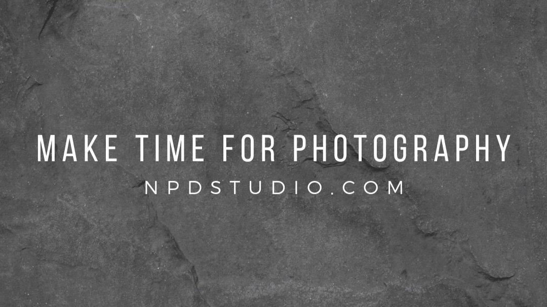 Make Time For Photography   NPDSTUDIO.COM