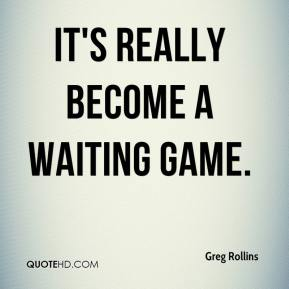 greg-rollins-quote-its-really-become-a-waiting-game.jpg
